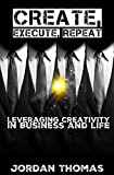 Create, Execute, Repeat: Leveraging Creativity in Business and Life