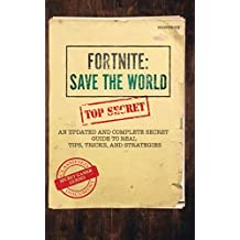 Fortnite: Save The World: An Updated and Complete Secret Guide to Real Tips, Tricks, and Strategies