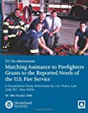 Matching Assistance to Firefighters Grants to the Reported Needs of the U. S. Fire Service, U. S. Fire Administration and U. S. Department of Homeland Security, 1484186389