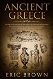 Ancient Greece: A Concise Overview of the Greek History and Mythology Including Classical Greece, Hellenistic Greece, Roman Greece and The Byzantine Empire (Ancient History)