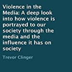 Violence in the Media: A Deep Look into How Violence Is Portrayed to Our Society Through the Media and the Influence It Has on Society | Trevor Clinger