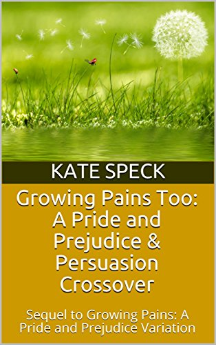 Growing Pains Too: A Pride and Prejudice & Persuasion Crossover: Sequel to Growing Pains: A Pride and Prejudice Variation