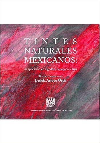 Tintes naturales mexicanos: su aplicación en algodón, henequén y lana: Leticia Arroyo Ortiz: 9786070259098: Amazon.com: Books