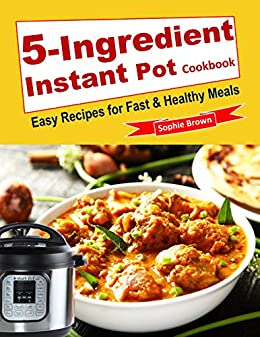5-Ingredient Instant Pot Cookbook: Easy Recipes for Fast & Healthy Meals. by [Brown, Sophie]