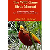 The Wild Game Birds Manual: A Guide To Raising, Feeding, Care, Diseases And Breeding Game Birds