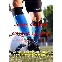 JOUER AU FOOT COMME UN PRO: Conseils et astuces pour savoir jouer au football. (French Edition)