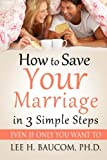 How To Save Your Marriage In 3 Simple Steps: Even If Only YOU Want To!