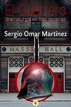El Guerrero: dramaturgia en tres escenas (Spanish Edition) by [Martínez, Sergio Omar]