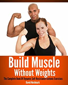 Build Muscle Without Weights: The Complete Book Of Dynamic Self Resistance Training Exercises (burn fat, abs, muscle building, exercise workout 7) by [Nordmark, David]