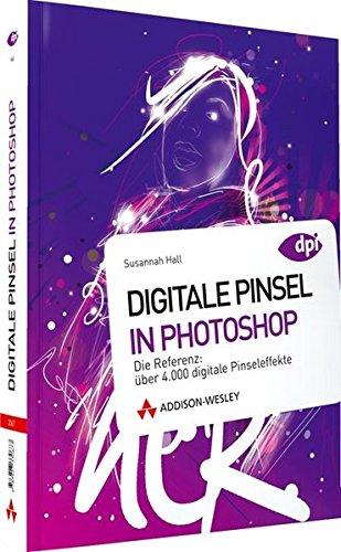 Digitale Pinsel in Photoshop - Digitale Pinsel in Photoshop. Die Referenz: über 4.000 digitale Pinseleffekte (DPI Grafik)