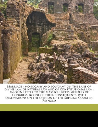 Read Online Marriage: monogamy and polygamy on the basis of divine law, of natural law and of constitutional law : an open letter to the Massachusetts members of ... the opinion of the Supreme Court in Reynold ebook