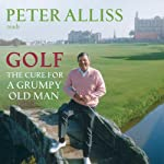 Golf - The Cure for a Grumpy Old Man: It's Never Too Late | Peter Alliss