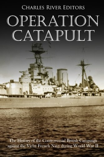 Operation Catapult: The History of the Controversial British Campaign against the Vichy French Navy during World War II