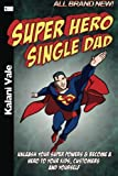 Super Hero Single Dad: Unleash Your Super Powers & Become a Hero to Your Kids, Customers & Yourself