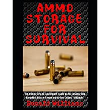 Ammo Storage For Survival: The Ultimate Step-By-Step Beginner's Guide On How To Safely Store Ammo For A Disaster Scenario and the Best Calibers To Stockpile