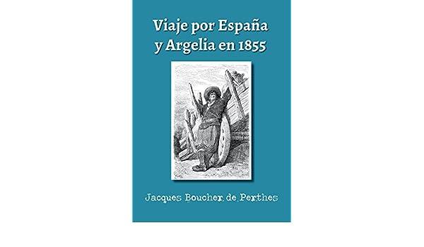 Viaje por España y Argelia en 1855: Traducción y notas de Federico Zaragoza eBook: Jacques Boucher de Perthes, Luis Cremades, Federico Zaragoza Alberich: ...