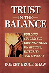 Trust in the Balance: Building Successful Organizations on Results, Integrity and Concern
