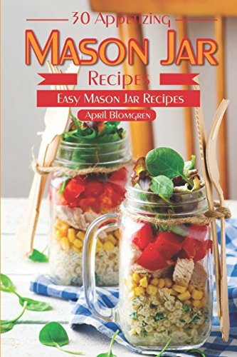 30 Appetizing Mason Jar Recipes: Easy Mason Jar Recipes by April Blomgren
