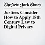 Justices Consider How to Apply 18th Century Law to Digital Privacy | Adam Liptak