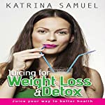 Juicing for Weight Loss & Detox: Juice Your Way to Better Health | Katrina Samuel