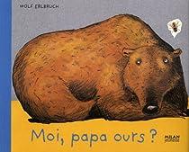 Moi, papa ours par Erlbruch
