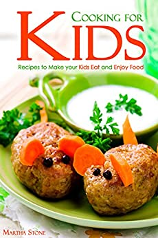 Cooking for Kids: Recipes to Make your Kids Eat and Enjoy Food by [Stone, Martha]