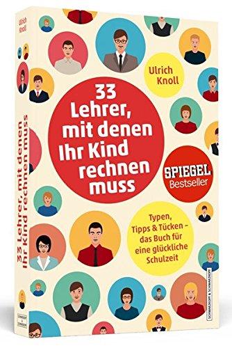33 Lehrer, mit denen ihr Kind rechnen muss: Typen, Tipps & Tücken – Das Buch für eine glückliche Schulzeit