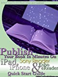 Publish Your Book In Minutes On Apple iPad, Apple iPhone, Sony Reader and Kobo eReader Through Smashwords Quick Start Guide