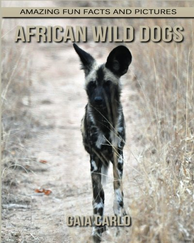 (African Wild Dogs: Amazing Fun Facts and Pictures about African Wild Dogs for Kids)