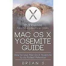Mac OS X Yosemite: How to use Mac OS X Yosemite to its Fullest Potential (Apple, Mac, OS, Yosemite, iMac, lion, marvericks, 10.10)