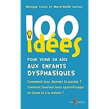 100 idées pour venir en aide aux enfants dysphasiques: Comment leur donner la parole ? Comment favoriser leurs apprentissages en classe et à la maison ?