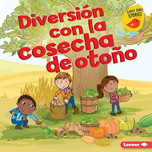 Diversión con la cosecha de otoño (Fall Harvest Fun) (Diversión en otoño (Fall Fun) (Early Bird Stories TM en español)) (Spanish Edition)