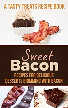Sweet Bacon: Recipes for Delicious Desserts Brimming with Bacon (A Tasty Treats Recipe Book) by [Hatfield, Steph]