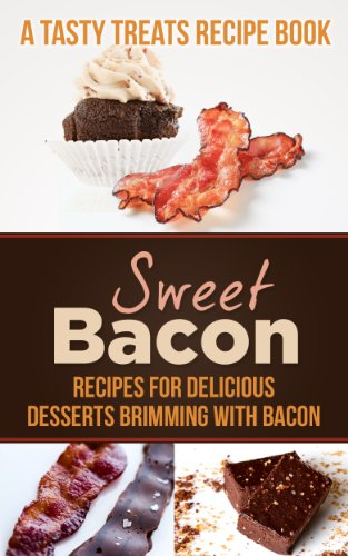 Sweet Bacon: Recipes for Delicious Desserts Brimming with Bacon (A Tasty Treats Recipe Book) (Bacon Cupcake Recipe)