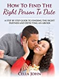 How To Find The Right Person To Date: A Step By Step Guide To Finding The Right Partner And Detecting An Abuser (Relationship and Dating Advice)