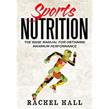 Sports Nutrition: The Base Manual For Obtaining Maximum Performance (Nutrition For Athletes, Nutrition Education, Nutritionist and Athlete Diet)
