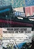 Oregon County History Train Wrecks and Plane Crashes (A Trilogy) (Volume 1)