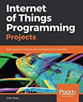 Internet of Things Programming Projects: Build modern IoT solutions with the Raspberry Pi 3 and Python Front Cover
