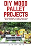 DIY Wood Pallet Projects: A Beginners Guide To Simple Rustic Home Decor Projects You Can Make Yourself! (DIY Projects, DIY Crafts, Wood Pallet)