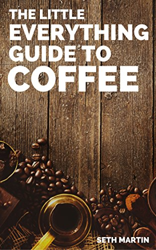 Coffee: The Little Everything Guide To Coffee Drinks, Styles, Brews, Beans, And More by Seth Martin
