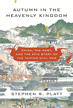 Autumn in the Heavenly Kingdom: China, the West, and the Epic Story of the Taiping Civil War by [Platt, Stephen R.]