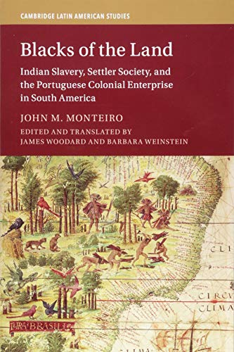 Blacks of the Land: Indian Slavery, Settler Society, and the Portuguese Colonial Enterprise in South America (Cambridge Latin American ()