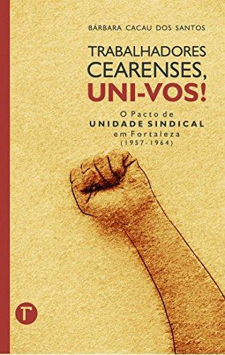 Trabalhadores Cearenses, Uni-Vos!: o Pacto de Unidade Sindical em Fortaleza (1957-1964)