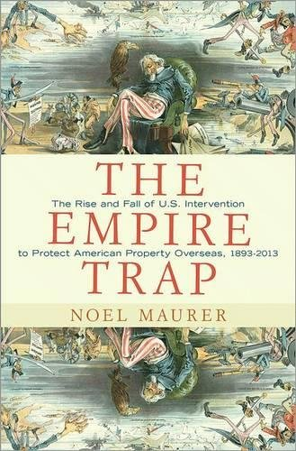 The Empire Trap: The Rise and Fall of U.S. Intervention to Protect American Property Overseas, 18…