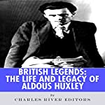 British Legends: The Life and Legacy of Aldous Huxley | Charles River Editors