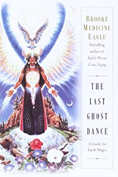 The Last Ghost Dance: A Guide for Earth Mages by [Medicine Eagle, Brooke]