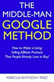 The Middle-Man Google Method: How to Make a Living Selling Affiliate Products That People Already Love to Buy!