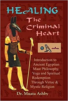 Healing the Criminal Heart : Introduction to Maati Philosophy amp: the Path of Redemption by Muata Ashby (1997-04-01)