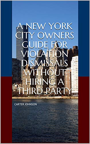 A NEW YORK CITY OWNERS GUIDE FOR VIOLATION DISMISSALS WITHOUT HIRING A THIRD PARTY (2019 NEW YORK CITY MANAGEMENT GUIDES: HOW TO AVOID PENALTIES FROM NYC AGENCIES Book 23) -