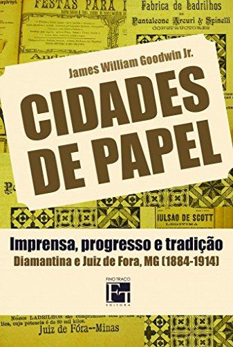Cidades de Papel: Imprensa, Progresso e Tradição: Diamantina e Juiz de Fora, MG (1884-1914)